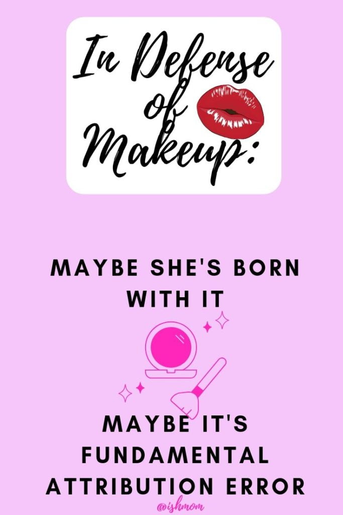 In Defense of Makeup: Maybe She's Born with it; Maybe It's Fundamental Attribution Error