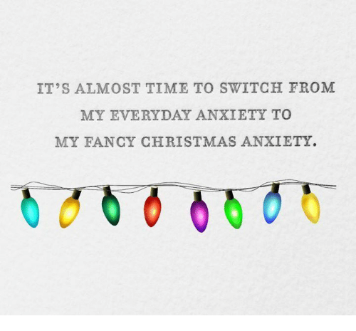 christmas anxiety meme It's almost time to switch from my everyday anxiety to my fancy christmas anxiety
