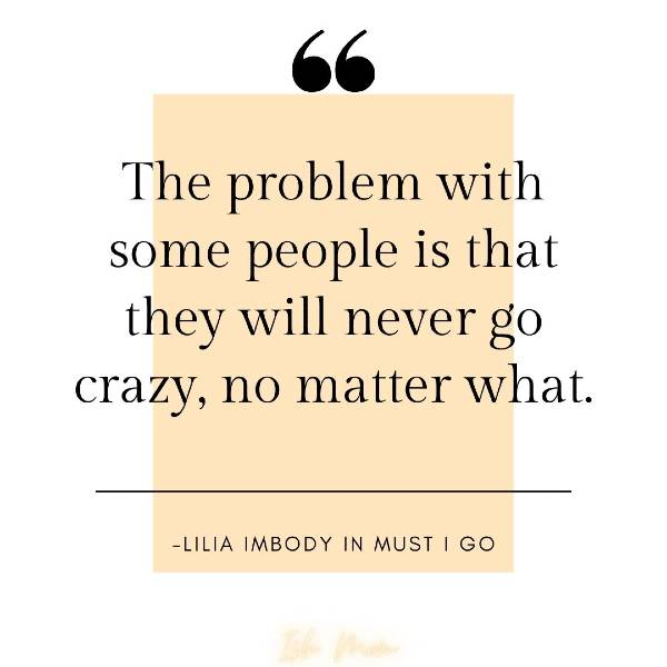 the problem with some people is that they will never go crazy no matter what